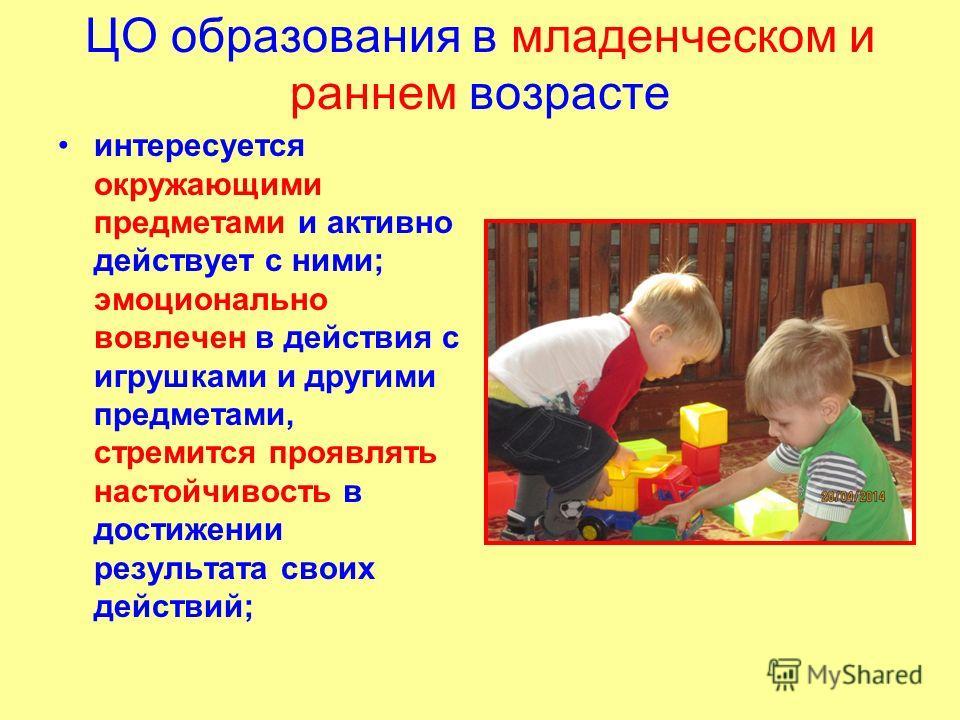 ЦО образования в младенческом и раннем возрасте интересуется окружающими предметами и активно действует с ними; эмоционально вовлечен в действия с игрушками и другими предметами, стремится проявлять настойчивость в достижении результата своих действи