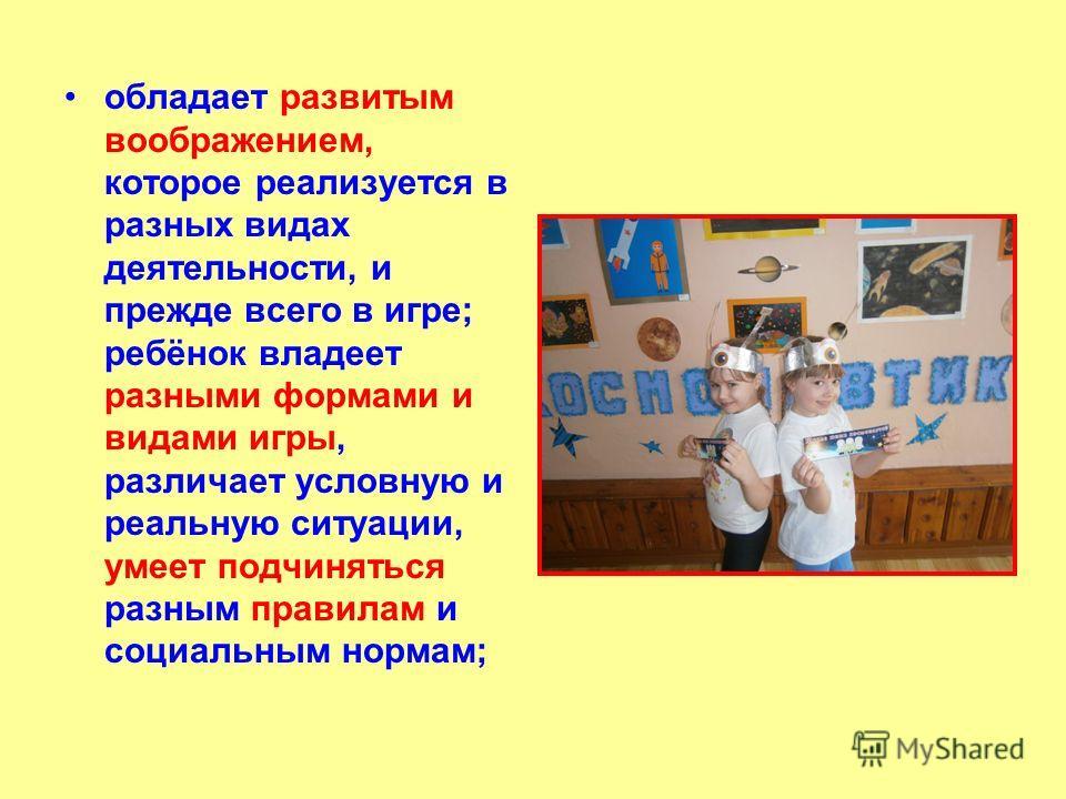 обладает развитым воображением, которое реализуется в разных видах деятельности, и прежде всего в игре; ребёнок владеет разными формами и видами игры, различает условную и реальную ситуации, умеет подчиняться разным правилам и социальным нормам;