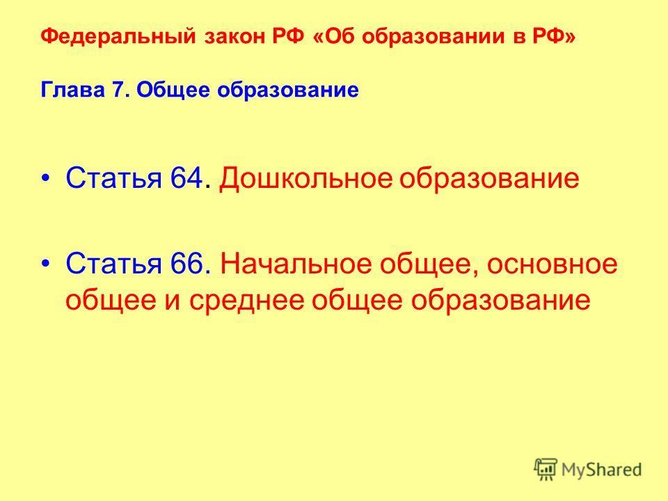 Федеральный закон РФ «Об образовании в РФ» Глава 7. Общее образование Статья 64. Дошкольное образование Статья 66. Начальное общее, основное общее и среднее общее образование