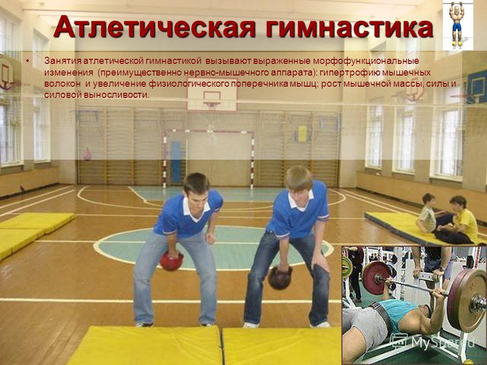 Атлетическая гимнастика Занятия атлетической гимнастикой вызывают выраженные морфофункциональные изменения (преимущественно нервно-мышечного аппарата): гипертрофию мышечных волокон и увеличение физиологического поперечника мышц; рост мышечной массы,