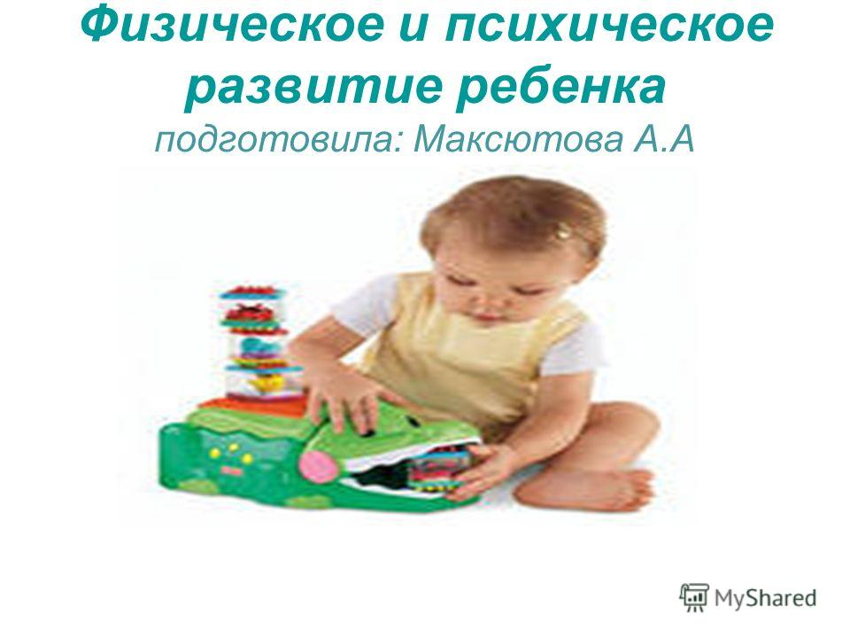 Физическое и психическое развитие ребенка подготовила: Максютова А.А