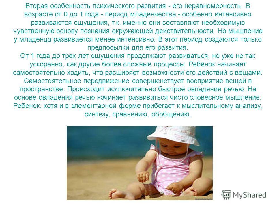 Вторая особенность психического развития - его неравномерность. В возрасте от 0 до 1 года - период младенчества - особенно интенсивно развиваются ощущения, т.к. именно они составляют необходимую чувственную основу познания окружающей действительности