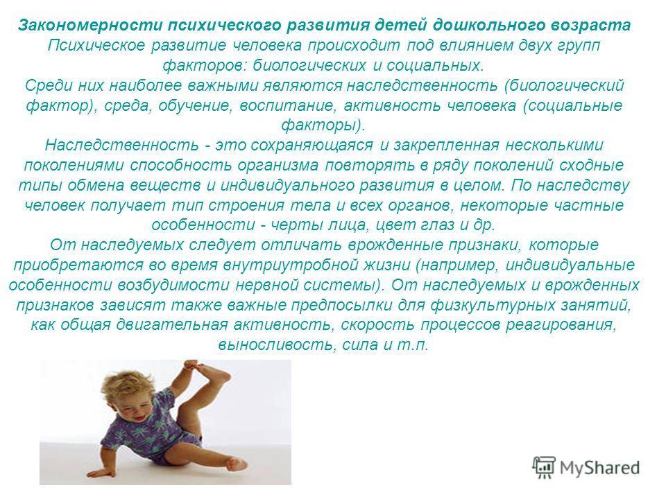 Закономерности психического развития детей дошкольного возраста Психическое развитие человека происходит под влиянием двух групп факторов: биологических и социальных. Среди них наиболее важными являются наследственность (биологический фактор), среда,