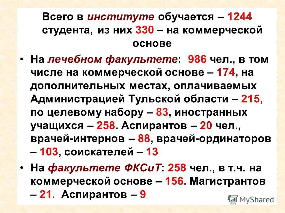 Всего в институте обучается – 1244 студента, из них 330 – на коммерческой основе На лечебном факультете: 986 чел., в том числе на коммерческой основе – 174, на дополнительных местах, оплачиваемых Администрацией Тульской области – 215, по целевому наб
