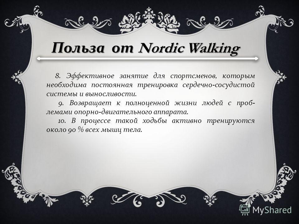 Польза от Nordic Walking 8. Эффективное занятие для спортсменов, которым необходима постоянная тренировка сердечно - сосудистой системы и выносливости. 9. Возвращает к полноценной жизни людей с проб - лемами опорно - двигательного аппарата. 10. В про