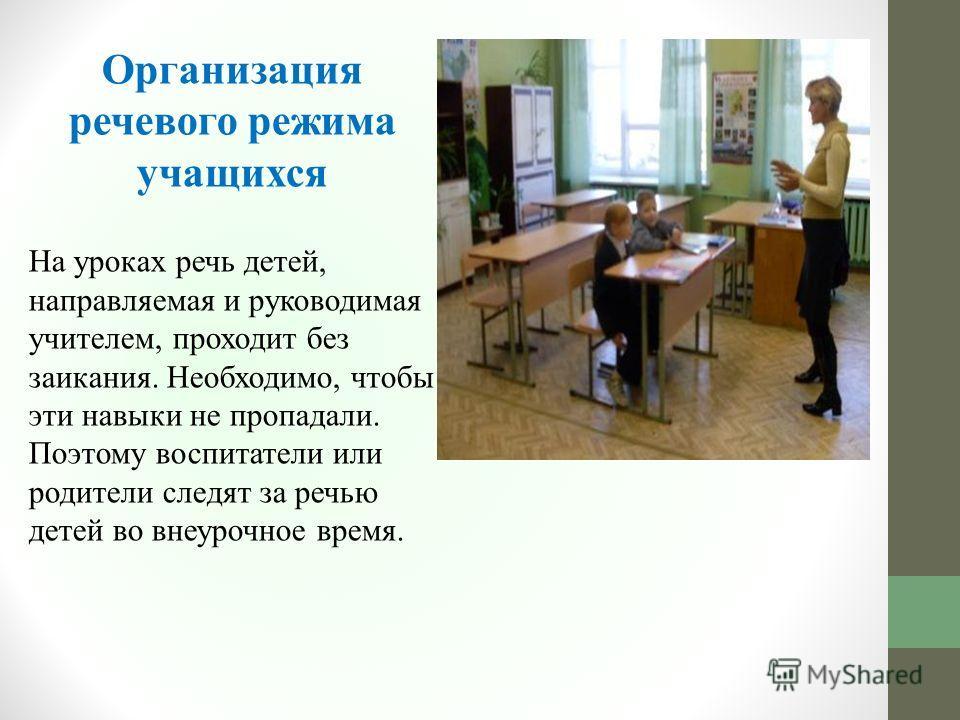 Организация речевого режима учащихся На уроках речь детей, направляемая и руководимая учителем, проходит без заикания. Необходимо, чтобы эти навыки не пропадали. Поэтому воспитатели или родители следят за речью детей во внеурочное время.