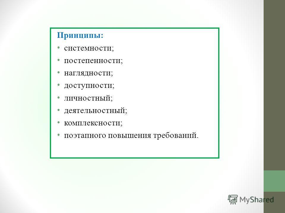 Принципы: cистемности; постепенности; наглядности; доступности; личностный; деятельностный; комплексности; поэтапного повышения требований.