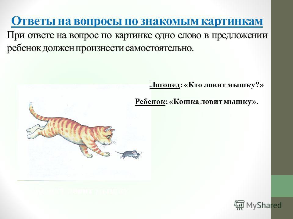 Логопед: «Кто ловит мышку?» Кошка ловит мышку Ребенок: «Кошка ловит мышку».