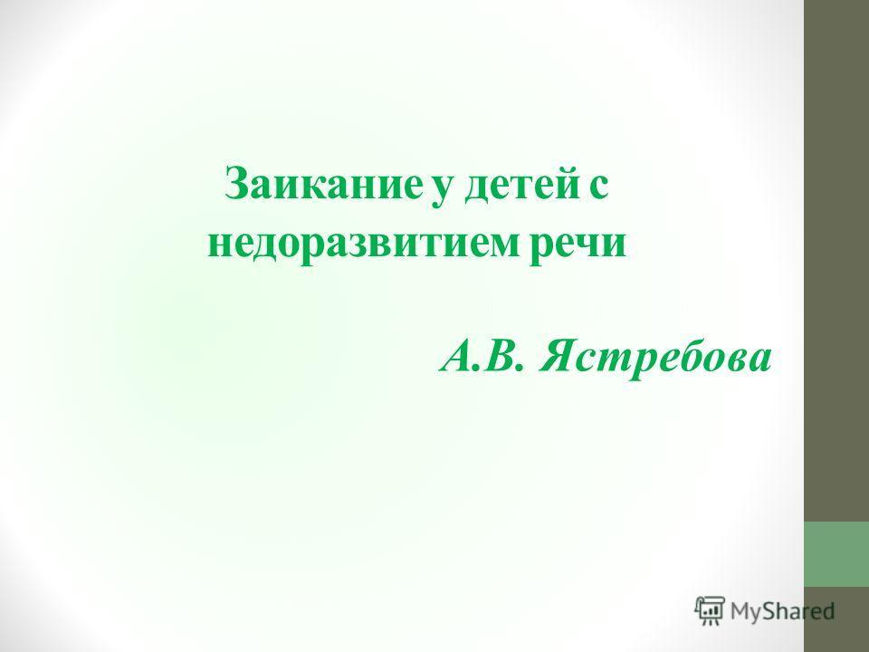 Заикание у детей с недоразвитием речи А.В. Ястребова