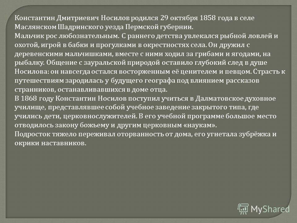 Константин Дмитриевич Носилов родился 29 октября 1858 года в селе Маслянском Шадринского уезда Пермской губернии. Мальчик рос любознательным. С раннего детства увлекался рыбной ловлей и охотой, игрой в бабки и прогулками в окрестностях села. Он дружи