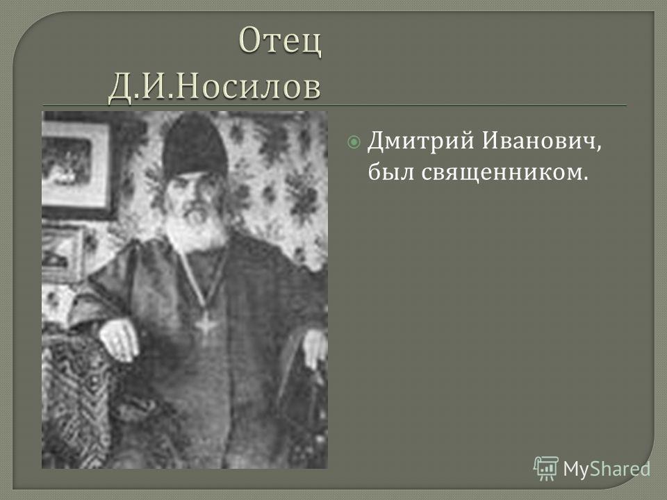 Дмитрий Иванович, был священником.