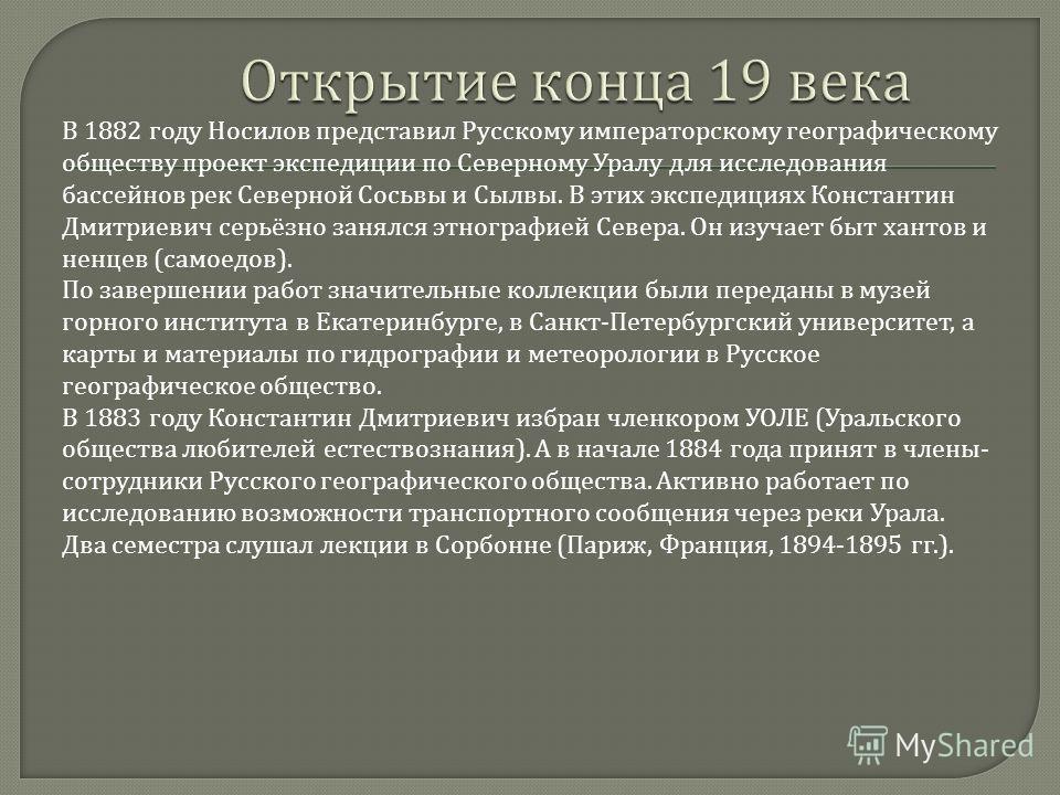 В 1882 году Носилов представил Русскому императорскому географическому обществу проект экспедиции по Северному Уралу для исследования бассейнов рек Северной Сосьвы и Сылвы. В этих экспедициях Константин Дмитриевич серьёзно занялся этнографией Севера.