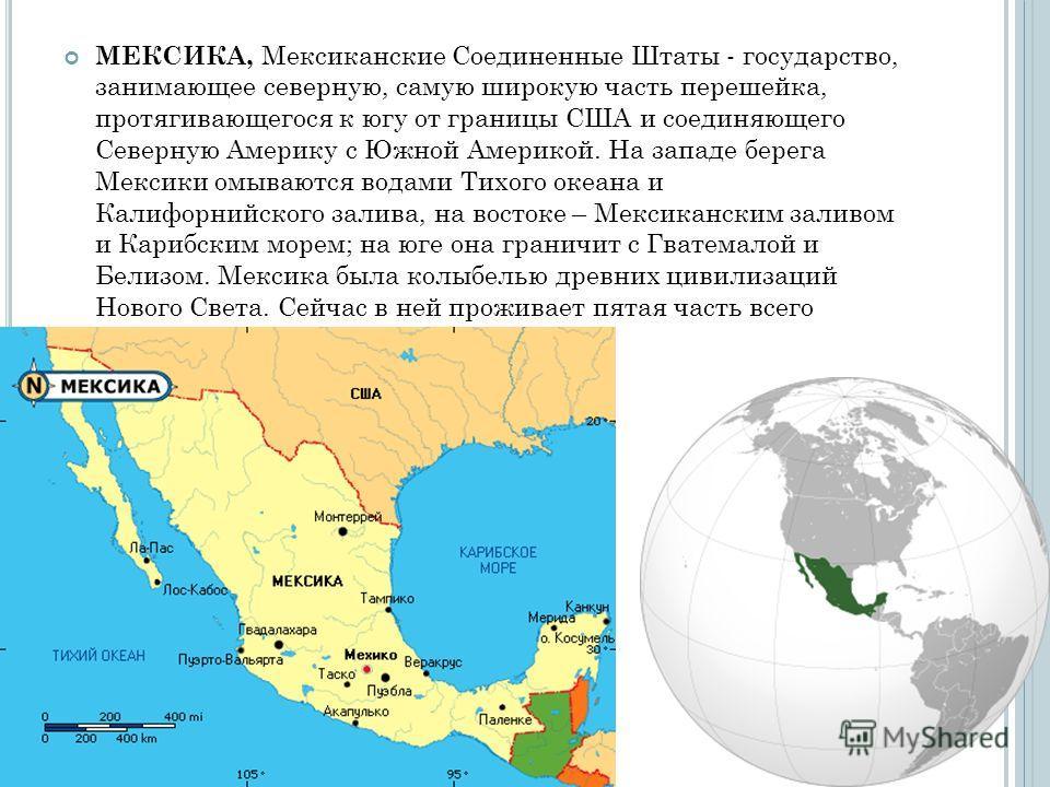 МЕКСИКА, Мексиканские Соединенные Штаты - государство, занимающее северную, самую широкую часть перешейка, протягивающегося к югу от границы США и соединяющего Северную Америку с Южной Америкой. На западе берега Мексики омываются водами Тихого океана