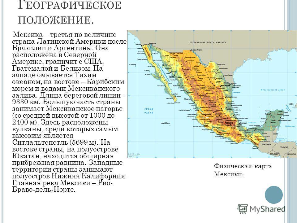 Г ЕОГРАФИЧЕСКОЕ ПОЛОЖЕНИЕ. Мексика – третья по величине страна Латинской Америки после Бразилии и Аргентины. Она расположена в Северной Америке, граничит с США, Гватемалой и Белизом. На западе омывается Тихим океаном, на востоке – Карибским морем и в