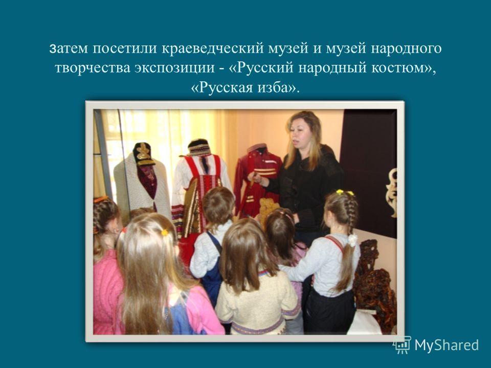 з атем посетили краеведческий музей и музей народного творчества экспозиции - «Русский народный костюм», «Русская изба».