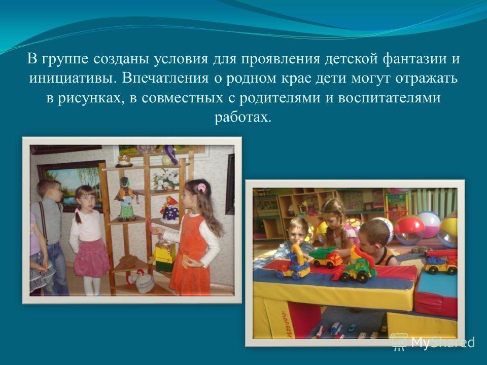 В группе созданы условия для проявления детской фантазии и инициативы. Впечатления о родном крае дети могут отражать в рисунках, в совместных с родителями и воспитателями работах.