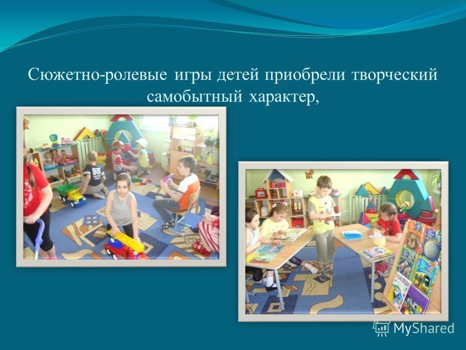 Сюжетно-ролевые игры детей приобрели творческий самобытный характер,