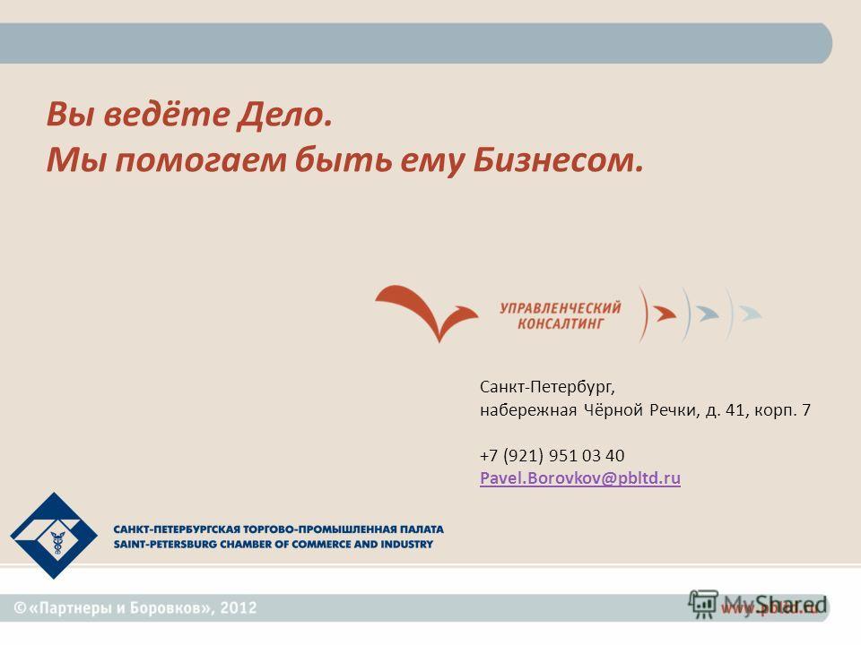 Вы ведёте Дело. Мы помогаем быть ему Бизнесом. Санкт - Петербург, набережная Чёрной Речки, д. 41, корп. 7 +7 (921) 951 03 40 Pavel.Borovkov@pbltd.ru