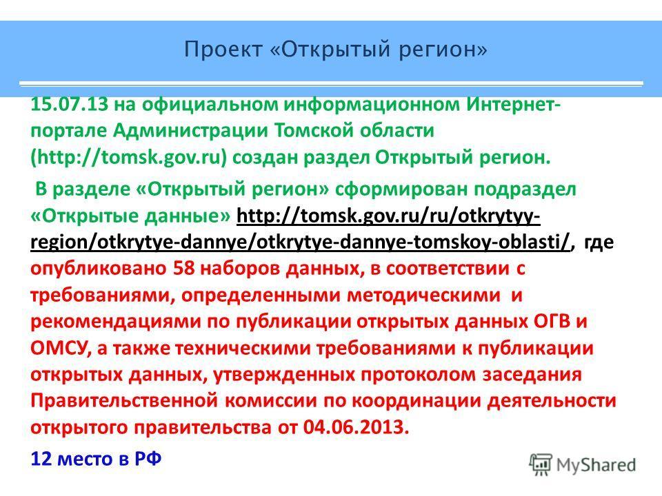 15.07.13 на официальном информационном Интернет- портале Администрации Томской области (http://tomsk.gov.ru) создан раздел Открытый регион. В разделе «Открытый регион» сформирован подраздел «Открытые данные» http://tomsk.gov.ru/ru/otkrytyy- region/ot