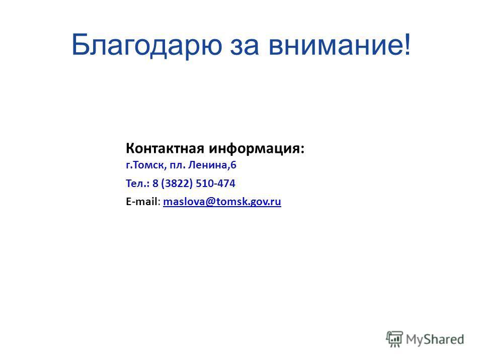 Благодарю за внимание! Контактная информация: г.Томск, пл. Ленина,6 Тел.: 8 (3822) 510-474 E-mail: maslova@tomsk.gov.rumaslova@tomsk.gov.ru