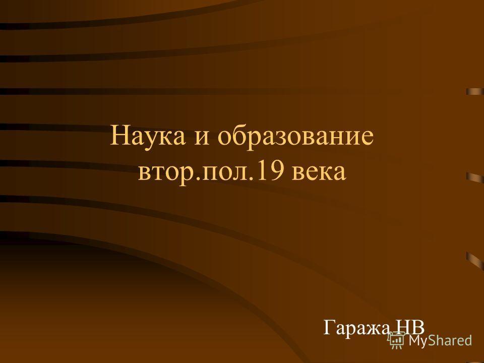 Наука и образование втор.пол.19 века Гаража НВ