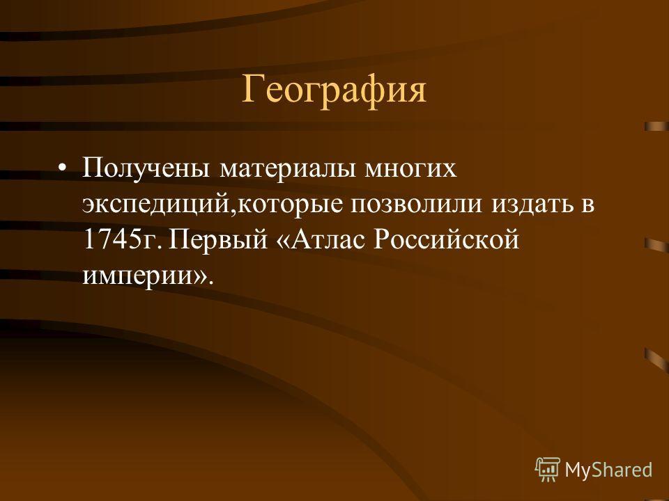 География Получены материалы многих экспедиций,которые позволили издать в 1745 г. Первый «Атлас Российской империи».