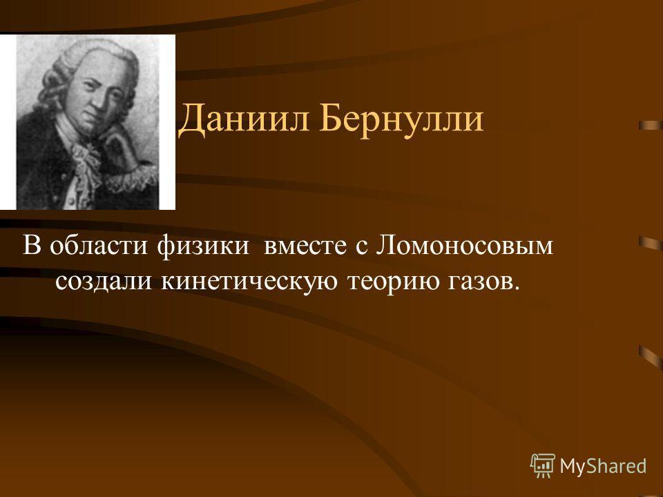 Даниил Бернулли В области физики вместе с Ломоносовым создали кинетическую теорию газов.