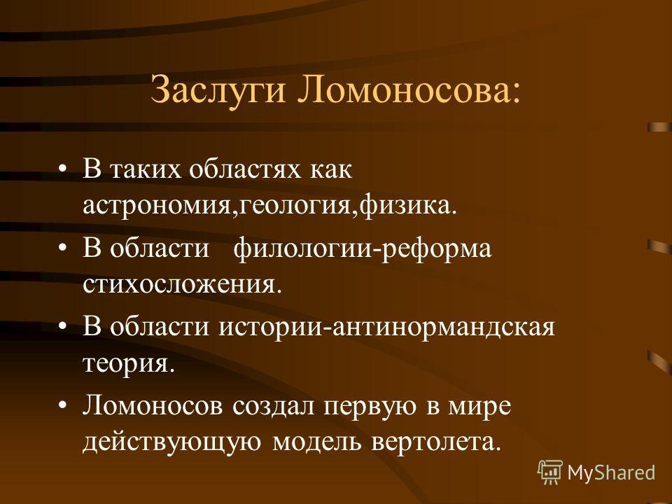 Заслуги Ломоносова: В таких областях как астрономия,геология,физика. В области филологии-реформа стихосложения. В области истории-антинормандская теория. Ломоносов создал первую в мире действующую модель вертолета.
