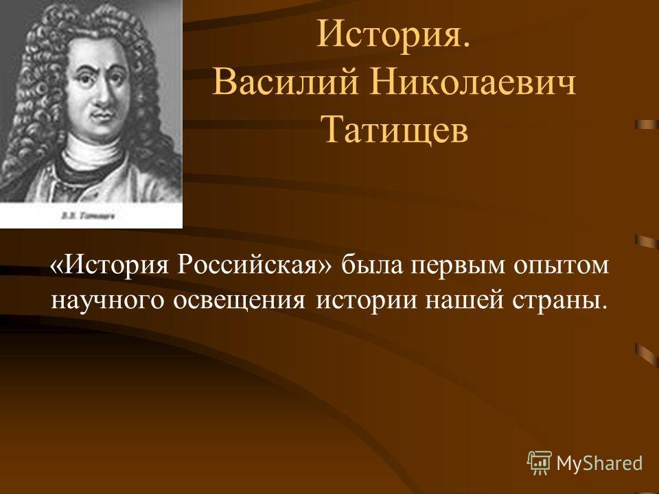 История. Василий Николаевич Татищев «История Российская» была первым опытом научного освещения истории нашей страны.