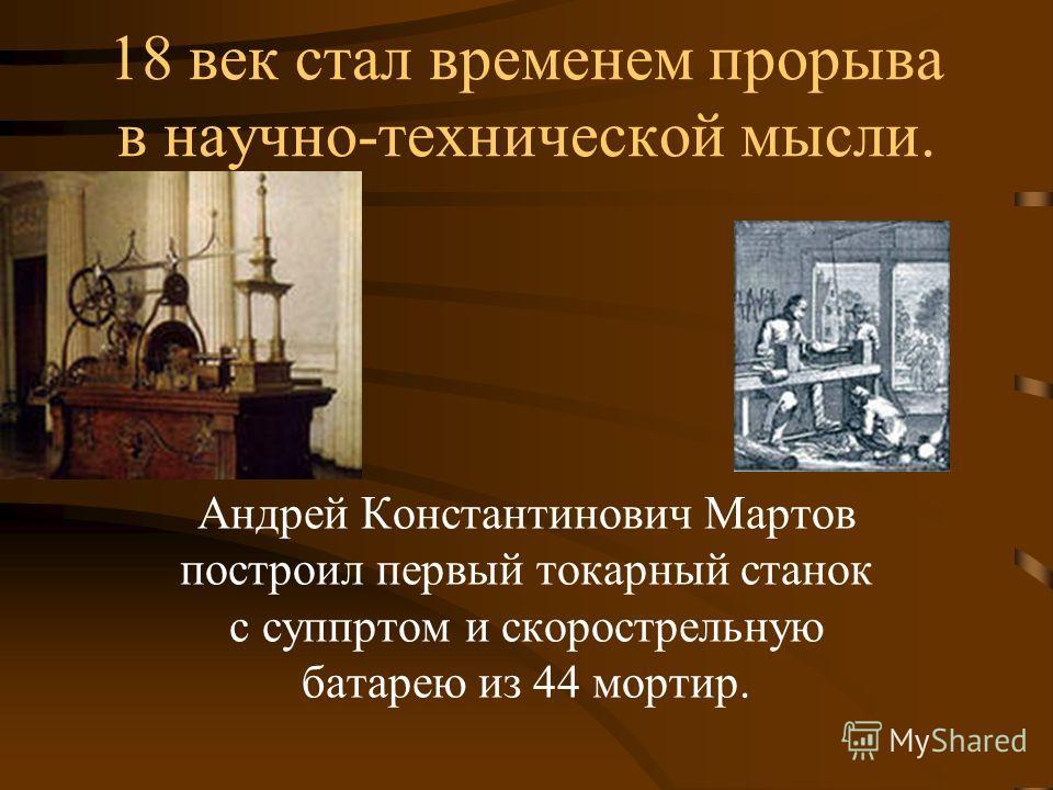 18 век стал временем прорыва в научно-технической мысли. Андрей Константинович Мартов построил первый токарный станок с суппртом и скорострельную батарею из 44 мортир.
