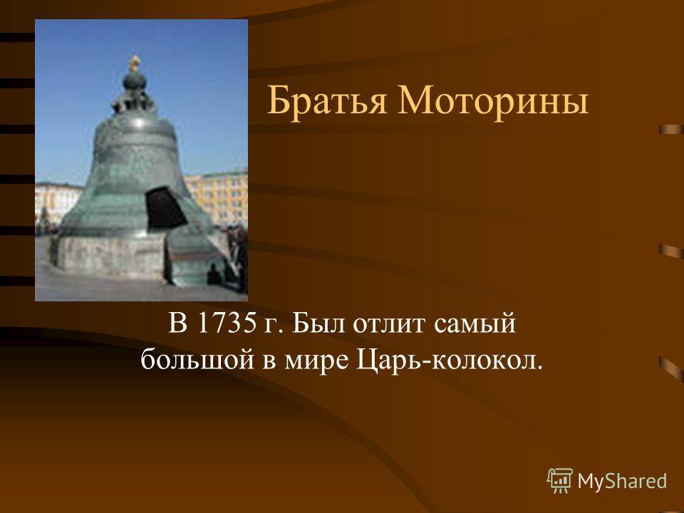 Братья Моторины В 1735 г. Был отлит самый большой в мире Царь-колокол.