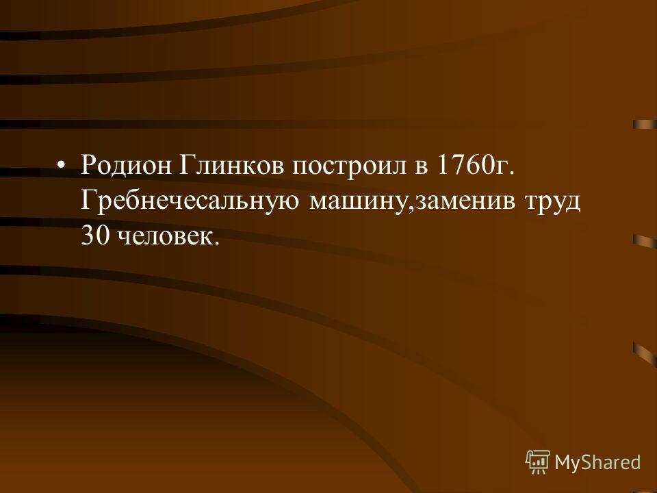 Родион Глинков построил в 1760 г. Гребнечесальную машину,заменив труд 30 человек.