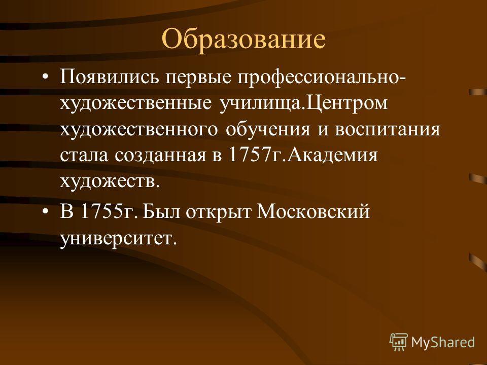 Образование Появились первые профессионально- художественные училища.Центром художественного обучения и воспитания стала созданная в 1757 г.Академия художеств. В 1755 г. Был открыт Московский университет.