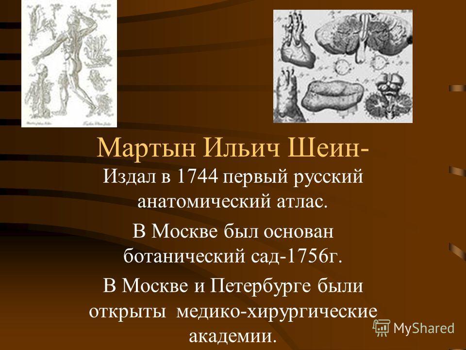 Мартын Ильич Шеин- Издал в 1744 первый русский анатомический атлас. В Москве был основан ботанический сад-1756 г. В Москве и Петербурге были открыты медико-хирургические академии.