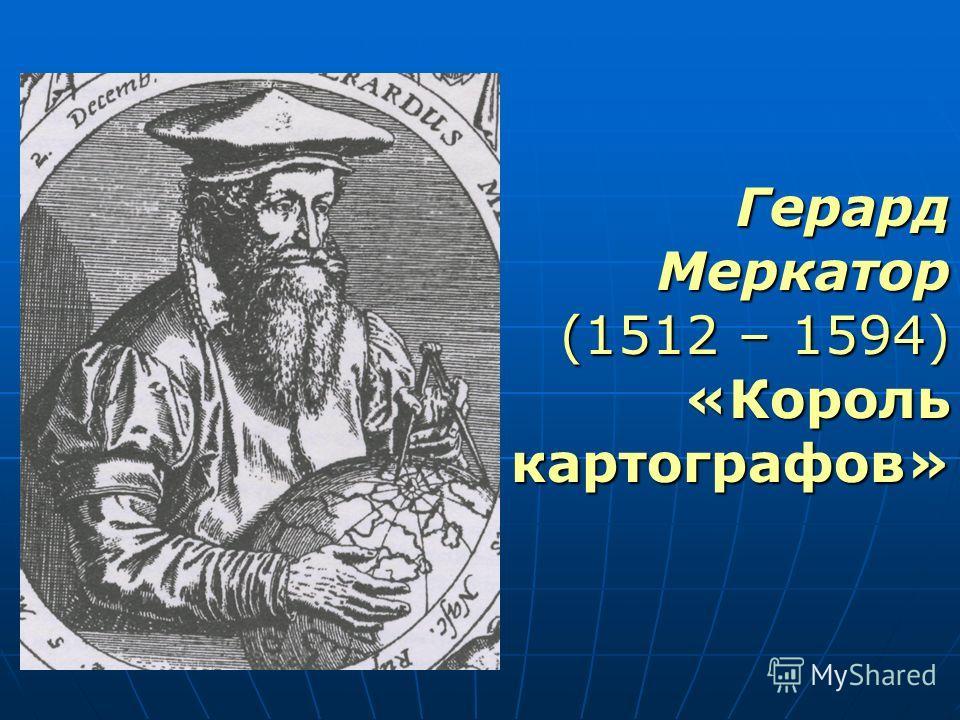 Герард Меркатор (1512 – 1594) «Король картографов»