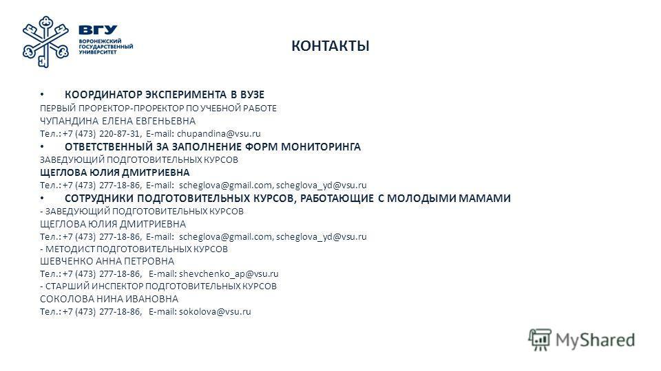КОНТАКТЫ КООРДИНАТОР ЭКСПЕРИМЕНТА В ВУЗЕ ПЕРВЫЙ ПРОРЕКТОР-ПРОРЕКТОР ПО УЧЕБНОЙ РАБОТЕ ЧУПАНДИНА ЕЛЕНА ЕВГЕНЬЕВНА Тел.: +7 (473) 220-87-31, E-mail: chupandina@vsu.ru ОТВЕТСТВЕННЫЙ ЗА ЗАПОЛНЕНИЕ ФОРМ МОНИТОРИНГА ЗАВЕДУЮЩИЙ ПОДГОТОВИТЕЛЬНЫХ КУРСОВ ЩЕГЛО
