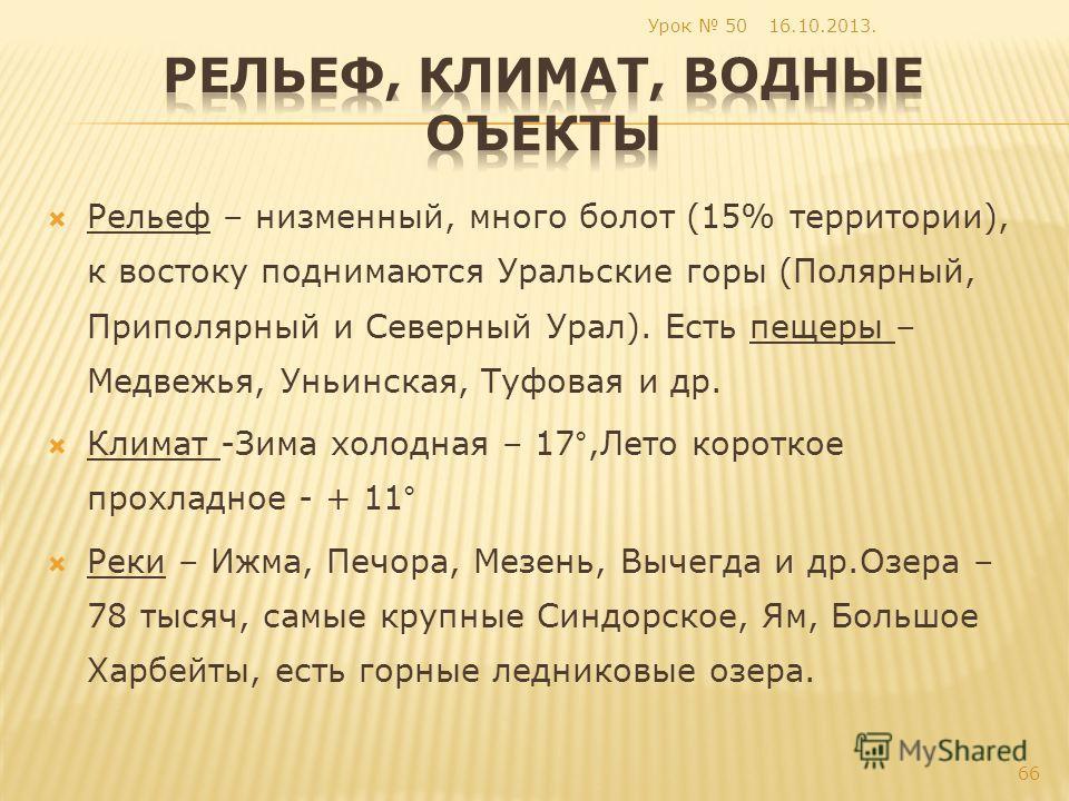 Рельеф – низменный, много болот (15% территории), к востоку поднимаются Уральские горы (Полярный, Приполярный и Северный Урал). Есть пещеры – Медвежья, Уньинская, Туфовая и др. Климат -Зима холодная – 17°,Лето короткое прохладное - + 11° Реки – Ижма,