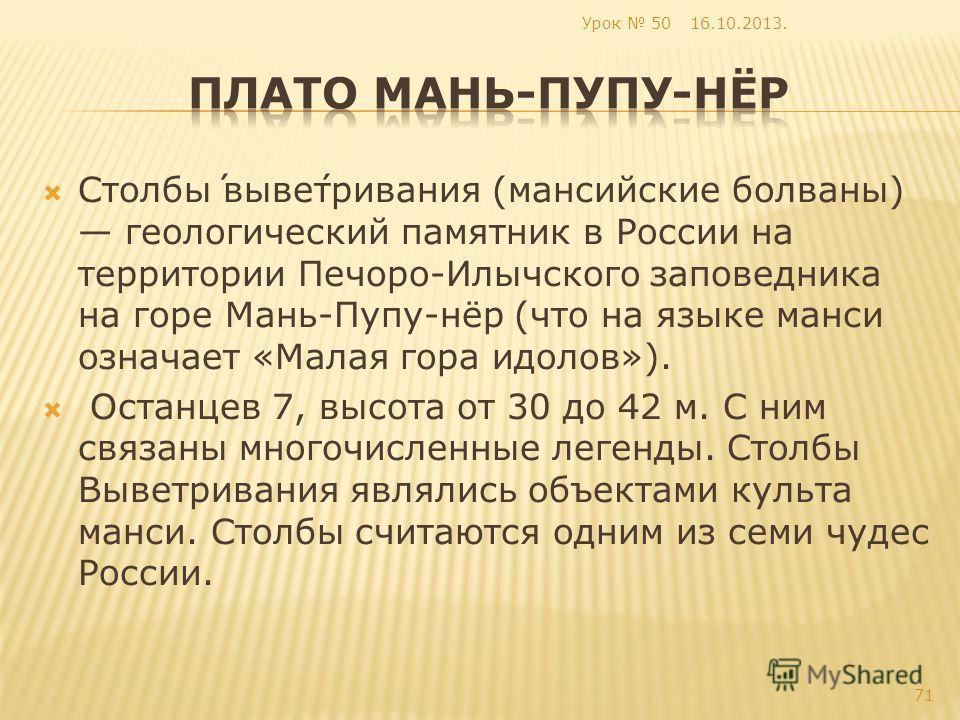 Столбы́ выве́тривания (мансийские болваны) геологический памятник в России на территории Печоро-Илычского заповедника на горе Мань-Пупу-нёр (что на языке манси означает «Малая гора идолов»). Останцев 7, высота от 30 до 42 м. С ним связаны многочислен