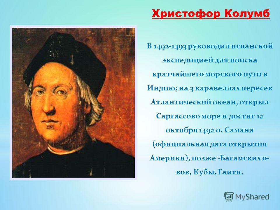 Христофор Колумб В 1492-1493 руководил испанской экспедицией для поиска кратчайшего морского пути в Индию; на 3 каравеллах пересек Атлантический океан, открыл Саргассово море и достиг 12 октября 1492 о. Самана (официальная дата открытия Америки), поз