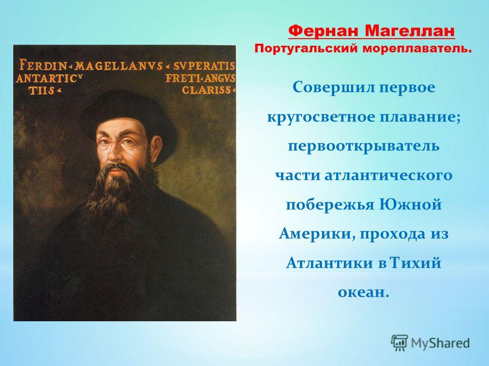 Фернан Магеллан Совершил первое кругосветное плавание; первооткрыватель части атлантического побережья Южной Америки, прохода из Атлантики в Тихий океан. Португальский мореплаватель.