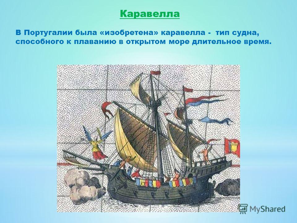 Каравелла В Португалии была «изобретена» каравелла - тип судна, способного к плаванию в открытом море длительное время.