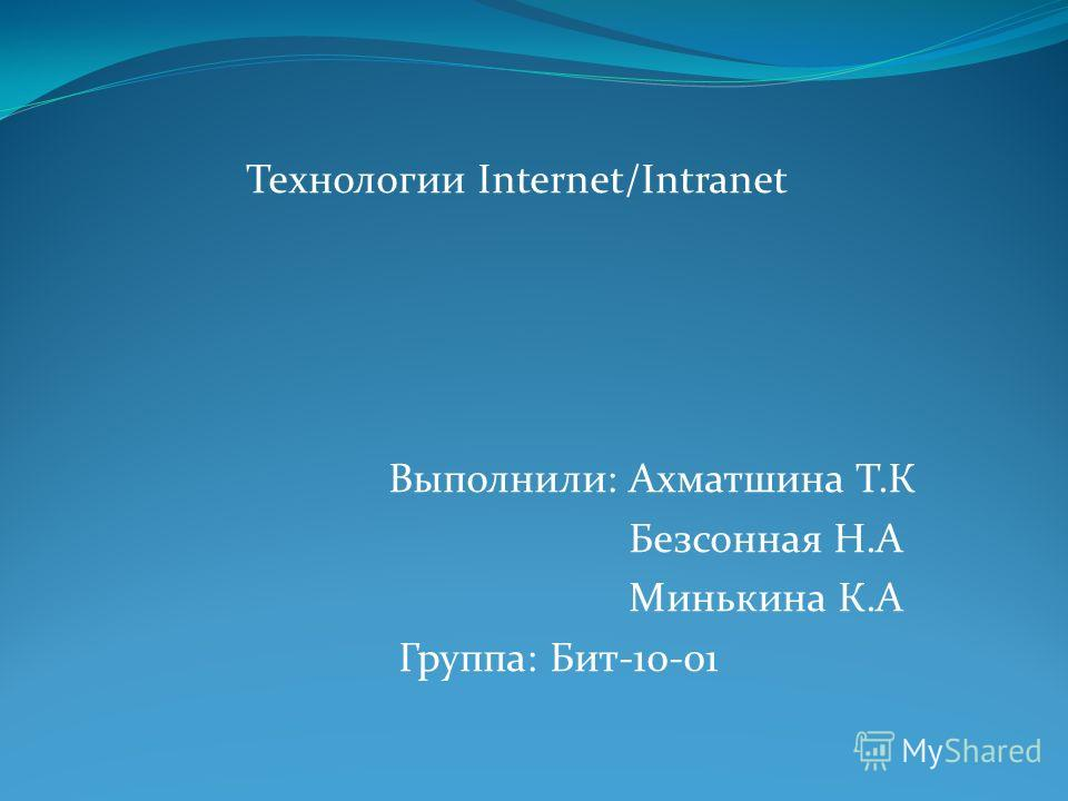 Технологии Internet/Intranet Выполнили: Ахматшина Т.К Безсонная Н.А Минькина К.А Группа: Бит-10-01