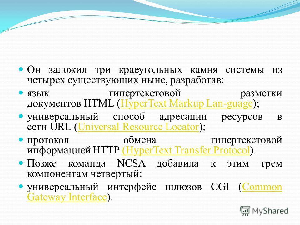Он заложил три краеугольных камня системы из четырех существующих ныне, разработав: язык гипертекстовой разметки документов HTML (HyperText Markup Lan-guage);HyperText Markup Lan-guage универсальный способ адресации ресурсов в сети URL (Universal Res