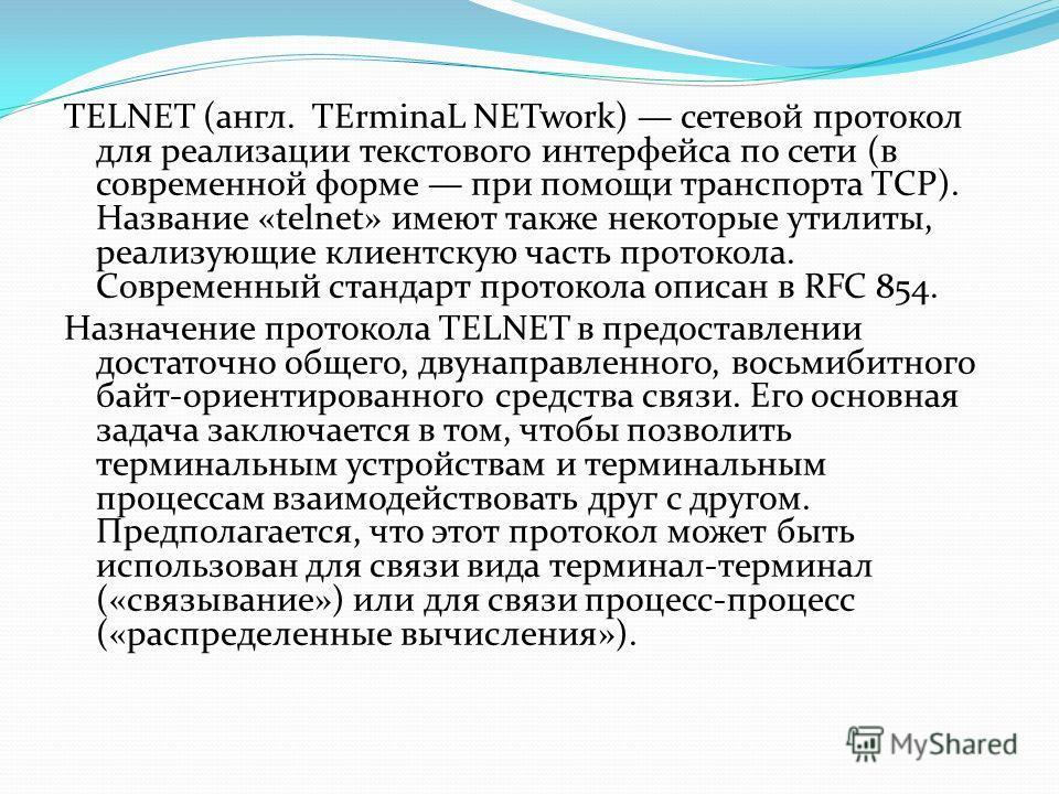 TELNET (англ. TErminaL NETwork) сетевой протокол для реализации текстового интерфейса по сети (в современной форме при помощи транспорта TCP). Название «telnet» имеют также некоторые утилиты, реализующие клиентскую часть протокола. Современный станда