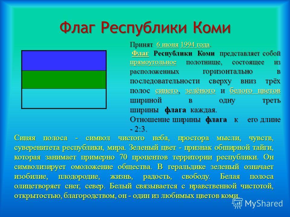 Флаг Республики Коми Принят 6 июня 1994 года. 6 июня 1994 года 6 июня 1994 года Флаг Республики Коми представляет собой прямоугольное полотнище, состоящее из расположенных горизонтально в последовательности сверху вниз трёх полос синего, зелёного и б