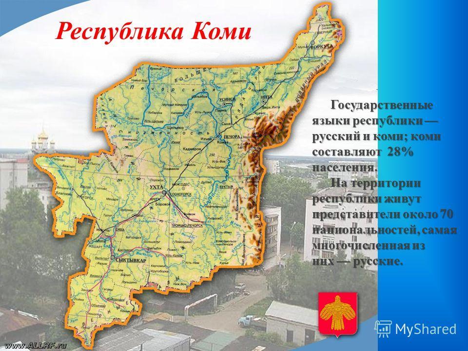 Республика Коми Государственные языки республики русский и коми; коми составляют 28% населения. На территории республики живут представители около 70 национальностей, самая многочисленная из них русские.