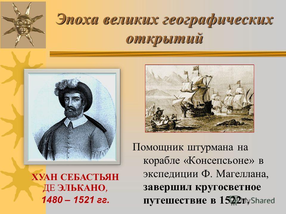 Эпоха великих географических открытий Помощник штурмана на корабле «Консепсьоне» в экспедиции Ф. Магеллана, завершил кругосветное путешествие в 1522 г. ХУАН СЕБАСТЬЯН ДЕ ЭЛЬКАНО, 1480 – 1521 гг.