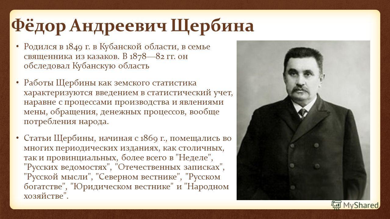 Фёдор Андреевич Щербина Родился в 1849 г. в Кубанской области, в семье священника из казаков. В 187882 гг. он обследовал Кубанскую область Работы Щербины как земского статистика характеризуются введением в статистический учет, наравне с процессами пр