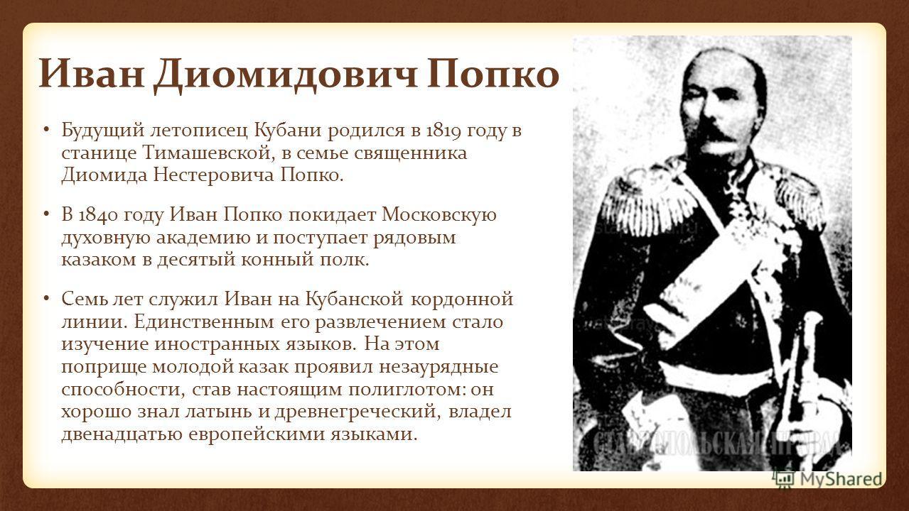Иван Диомидович Попко Будущий летописец Кубани родился в 1819 году в станице Тимашевской, в семье священника Диомида Нестеровича Попко. В 1840 году Иван Попко покидает Московскую духовную академию и поступает рядовым казаком в десятый конный полк. Се