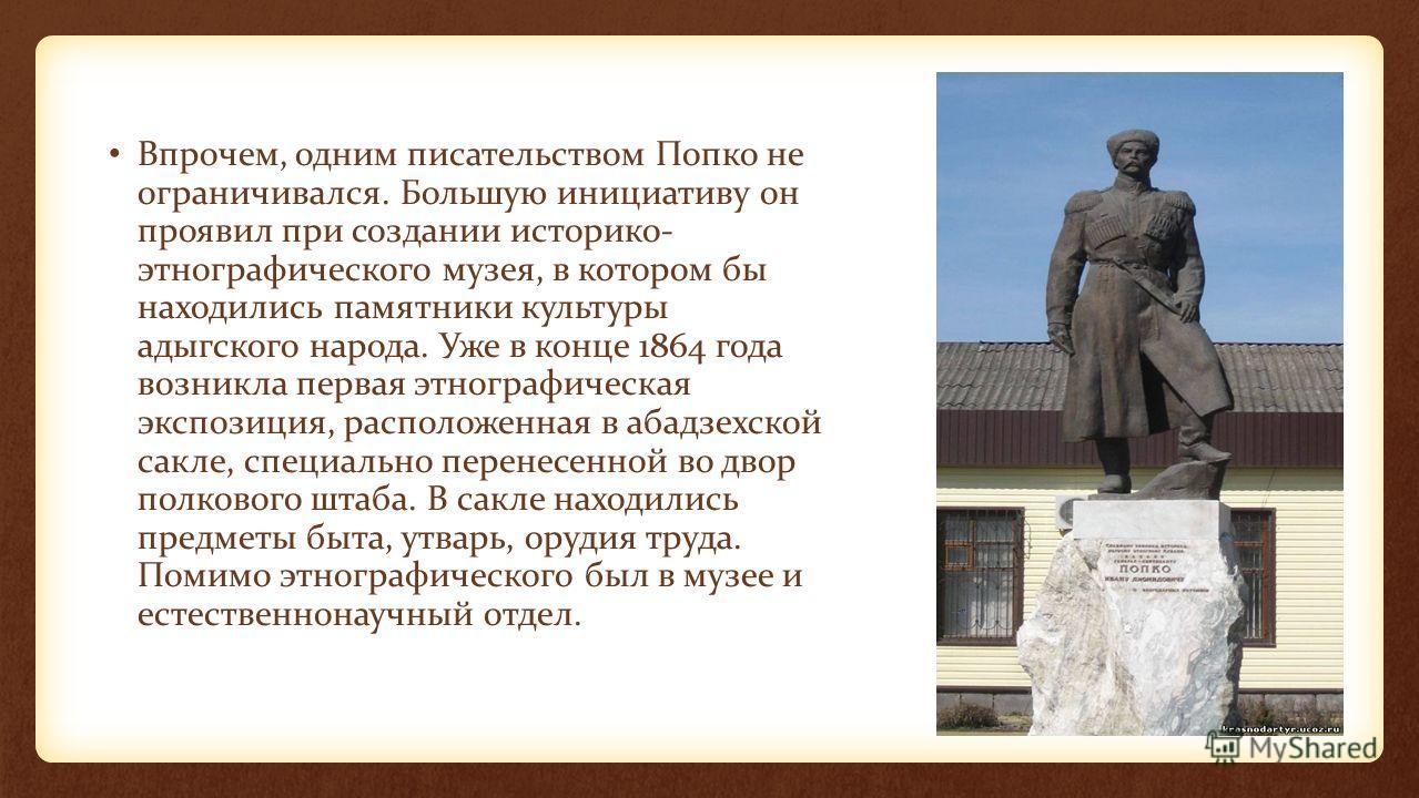 Впрочем, одним писательством Попко не ограничивался. Большую инициативу он проявил при создании историко- этнографического музея, в котором бы находились памятники культуры адыгского народа. Уже в конце 1864 года возникла первая этнографическая экспо